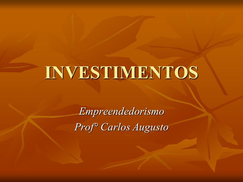 INVESTIMENTOS Empreendedorismo Prof° Carlos Augusto