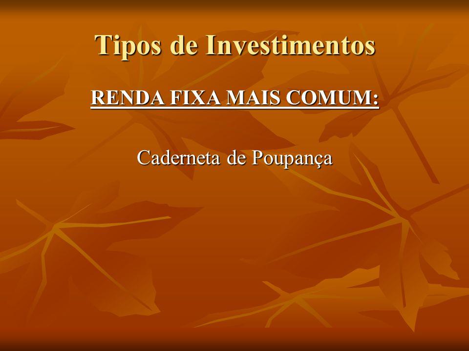 Tipos de Investimentos RENDA FIXA MAIS COMUM: Caderneta de Poupança