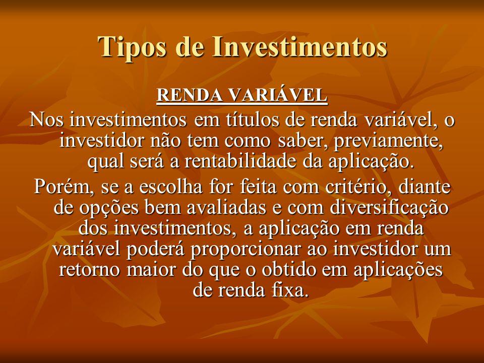 Tipos de Investimentos RENDA VARIÁVEL Nos investimentos em títulos de renda variável, o investidor não tem como saber, previamente, qual será a rentabilidade da aplicação.
