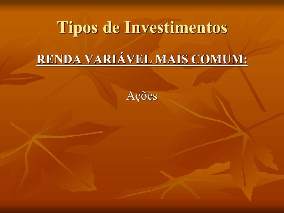 Tipos de Investimentos RENDA VARIÁVEL MAIS COMUM: Ações