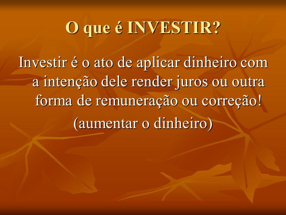 O que é INVESTIR? Investir é o ato de aplicar dinheiro com a intenção dele render juros ou outra forma de remuneração ou correção! (aumentar o dinheir