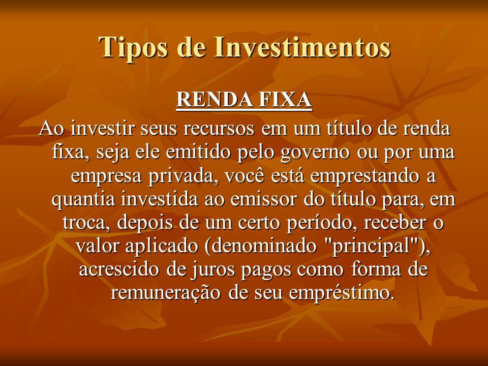 Tipos de Investimentos RENDA FIXA Ao investir seus recursos em um título de renda fixa, seja ele emitido pelo governo ou por uma empresa privada, você