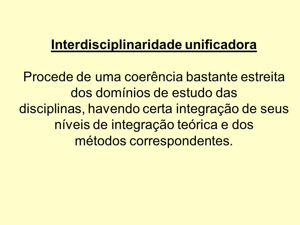 Interdisciplinaridade unificadora Procede de uma coerência bastante estreita dos domínios de estudo das disciplinas, havendo certa integração de seus