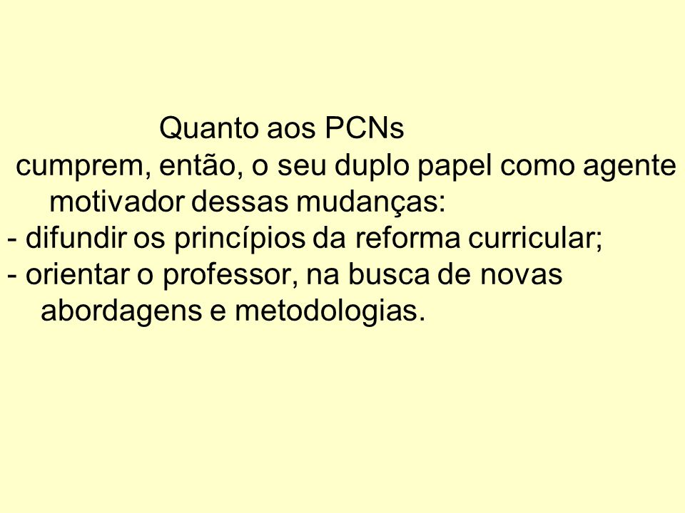 Quanto aos PCNs cumprem, então, o seu duplo papel como agente motivador dessas mudanças: - difundir os princípios da reforma curricular; - orientar o
