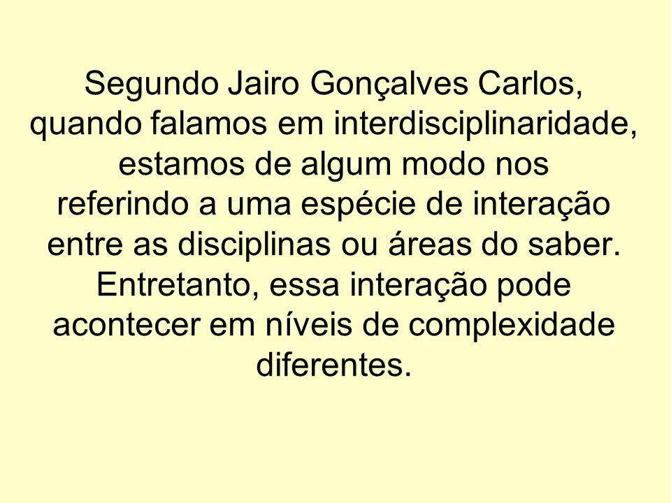 Segundo Jairo Gonçalves Carlos, quando falamos em interdisciplinaridade, estamos de algum modo nos referindo a uma espécie de interação entre as disci