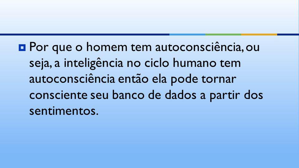  Por que o homem tem autoconsciência, ou seja, a inteligência no ciclo humano tem autoconsciência então ela pode tornar consciente seu banco de dados a partir dos sentimentos.