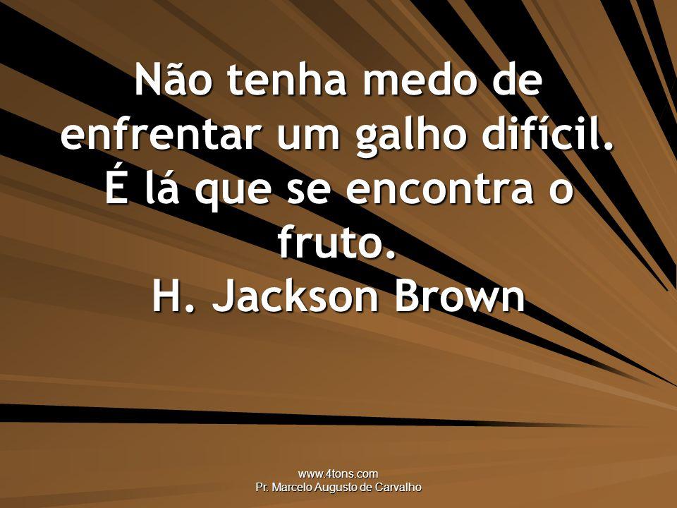 www.4tons.com Pr.Marcelo Augusto de Carvalho Não tenha medo de enfrentar um galho difícil.