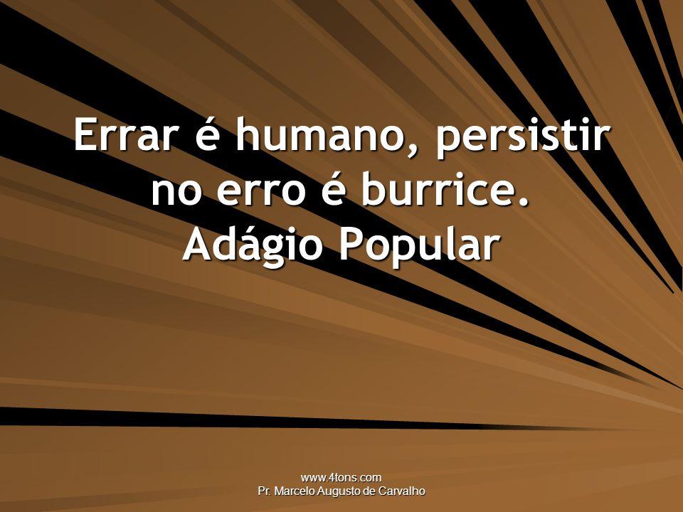 www.4tons.com Pr.Marcelo Augusto de Carvalho Errar é humano, persistir no erro é burrice.