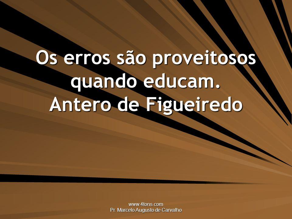 www.4tons.com Pr.Marcelo Augusto de Carvalho Os erros são proveitosos quando educam.
