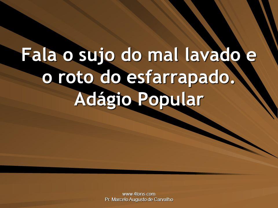 www.4tons.com Pr.Marcelo Augusto de Carvalho Fala o sujo do mal lavado e o roto do esfarrapado.
