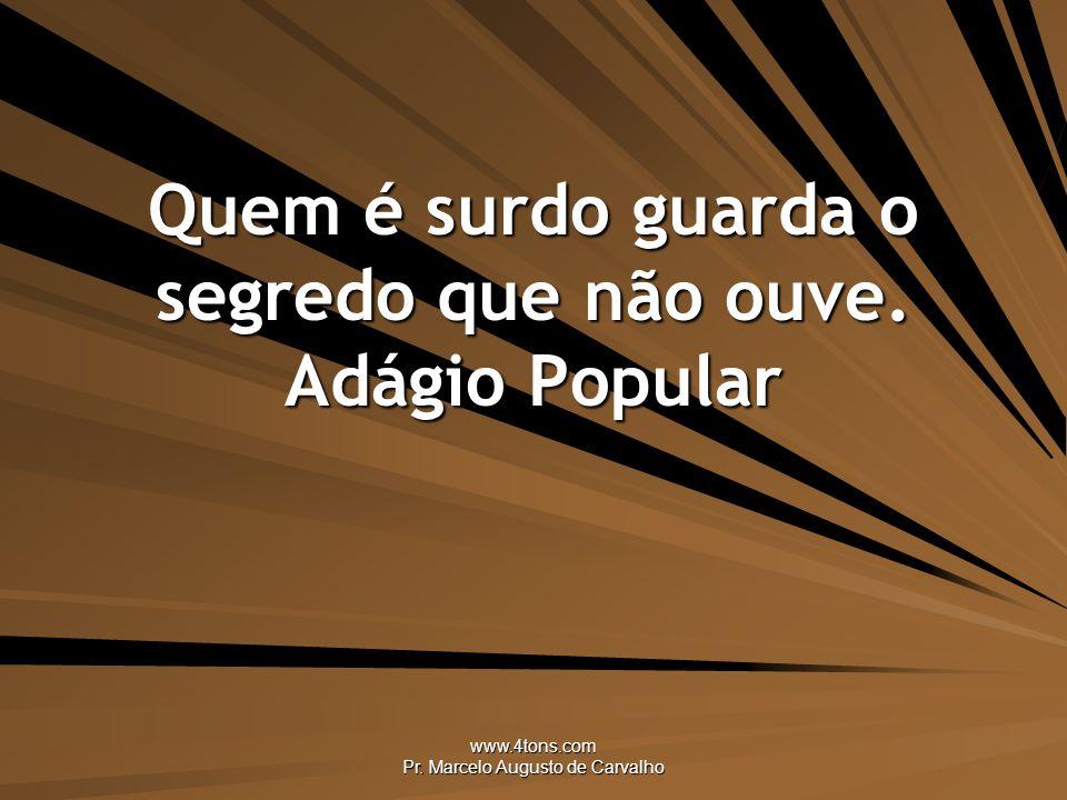 www.4tons.com Pr.Marcelo Augusto de Carvalho Quem é surdo guarda o segredo que não ouve.