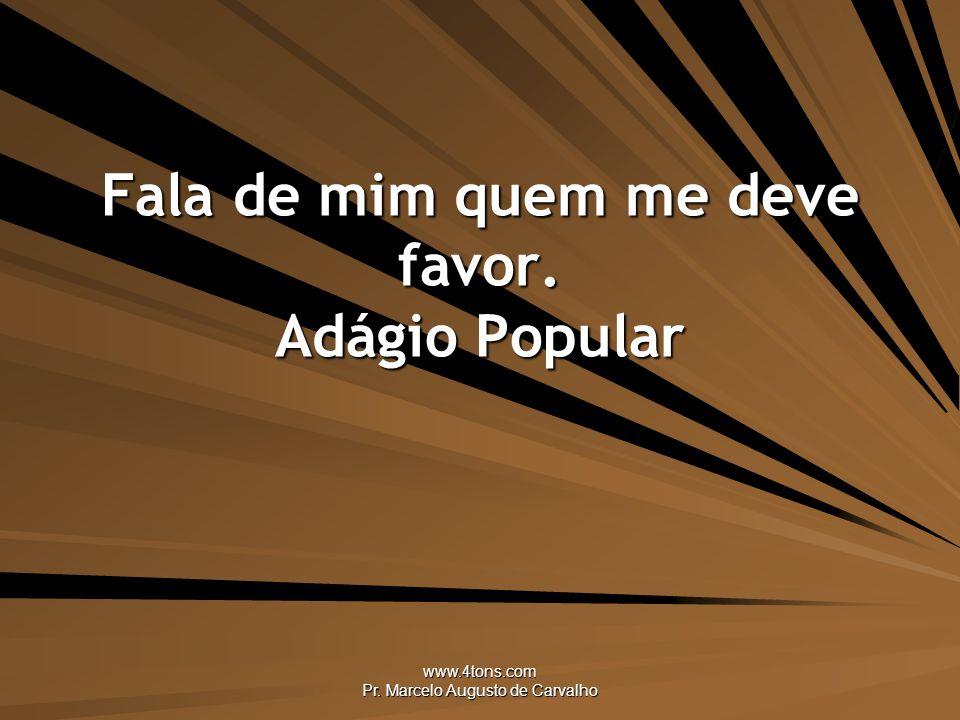 www.4tons.com Pr. Marcelo Augusto de Carvalho Fala de mim quem me deve favor. Adágio Popular
