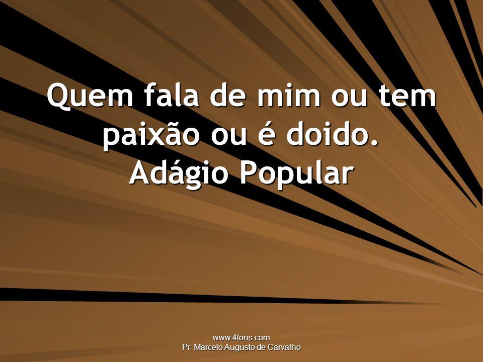 www.4tons.com Pr.Marcelo Augusto de Carvalho Quem fala de mim ou tem paixão ou é doido.
