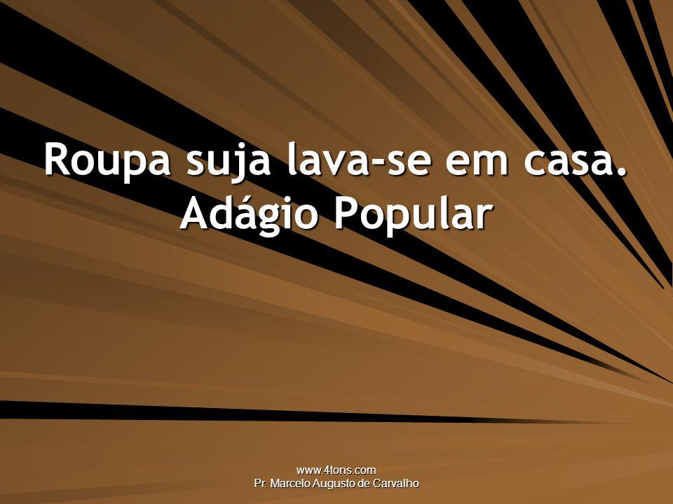 www.4tons.com Pr. Marcelo Augusto de Carvalho Roupa suja lava-se em casa. Adágio Popular