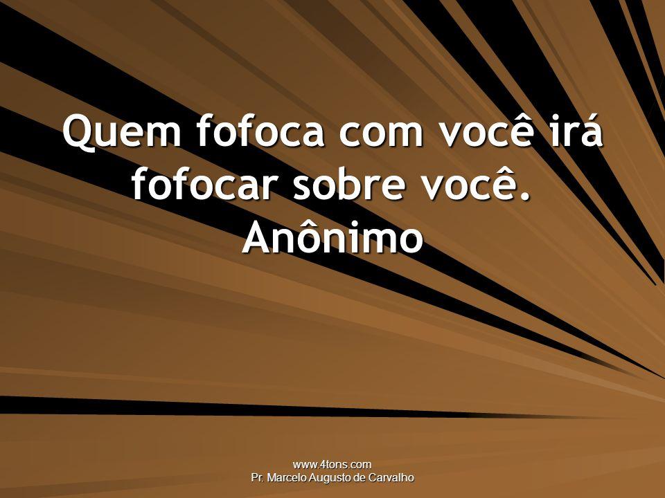 www.4tons.com Pr. Marcelo Augusto de Carvalho Quem fofoca com você irá fofocar sobre você. Anônimo