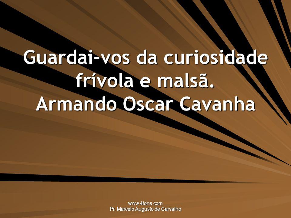 www.4tons.com Pr.Marcelo Augusto de Carvalho Guardai-vos da curiosidade frívola e malsã.