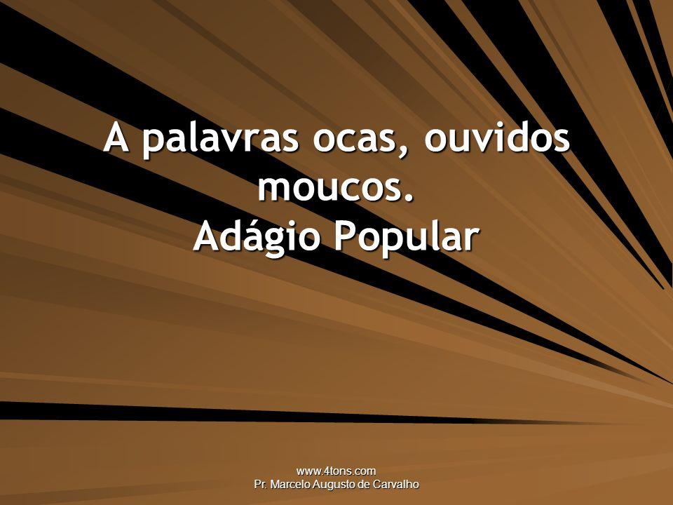 www.4tons.com Pr. Marcelo Augusto de Carvalho A palavras ocas, ouvidos moucos. Adágio Popular