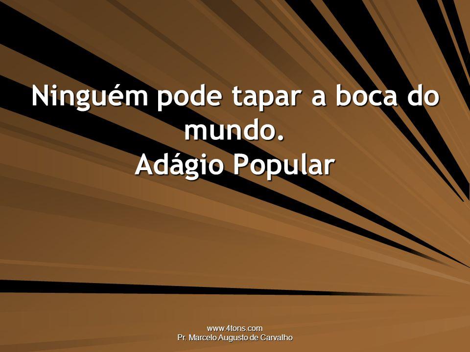 www.4tons.com Pr. Marcelo Augusto de Carvalho Ninguém pode tapar a boca do mundo. Adágio Popular