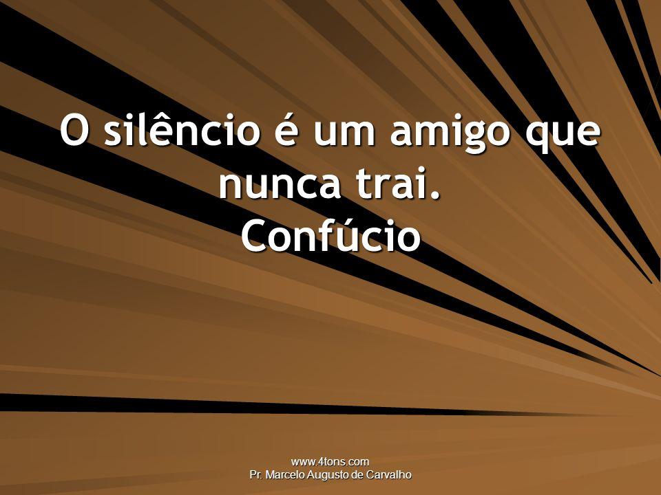 www.4tons.com Pr. Marcelo Augusto de Carvalho O silêncio é um amigo que nunca trai. Confúcio