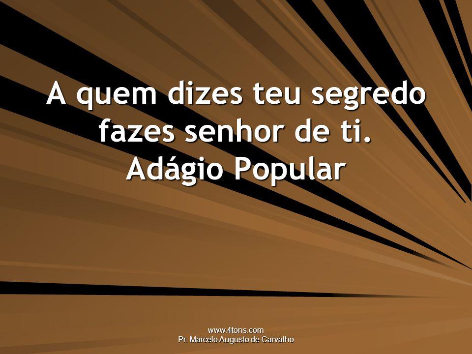 www.4tons.com Pr.Marcelo Augusto de Carvalho A quem dizes teu segredo fazes senhor de ti.