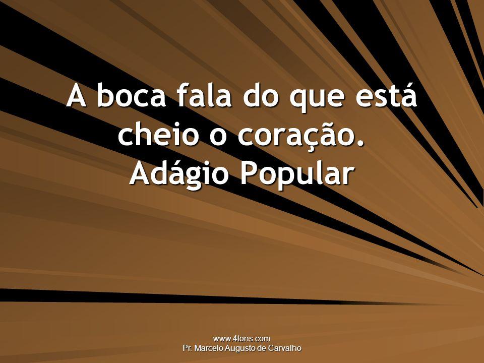 www.4tons.com Pr.Marcelo Augusto de Carvalho A boca fala do que está cheio o coração.