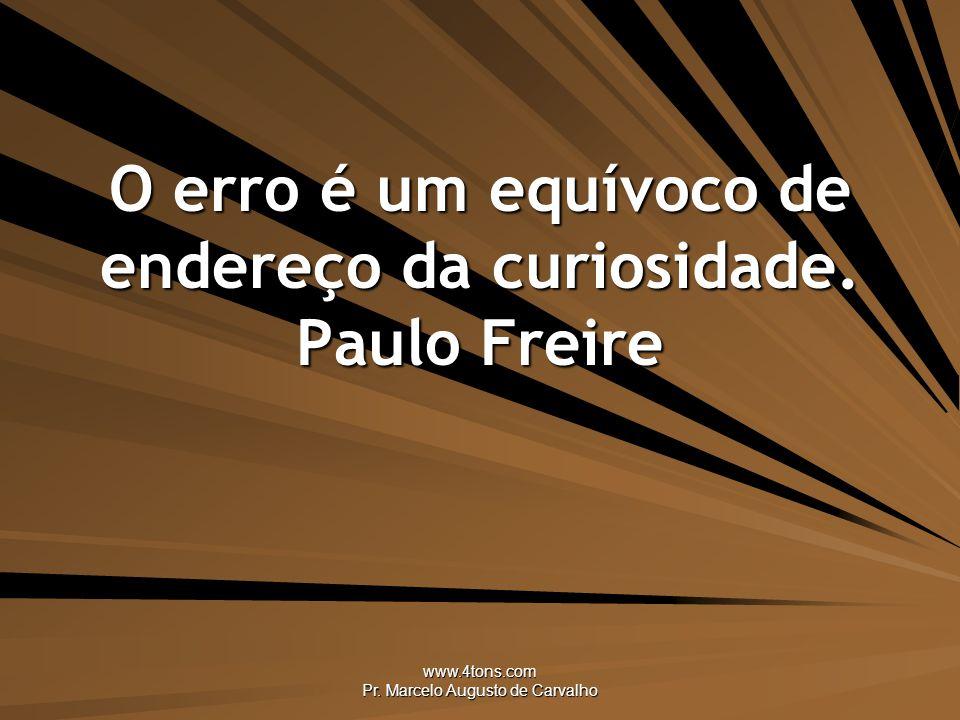 www.4tons.com Pr.Marcelo Augusto de Carvalho O erro é um equívoco de endereço da curiosidade.