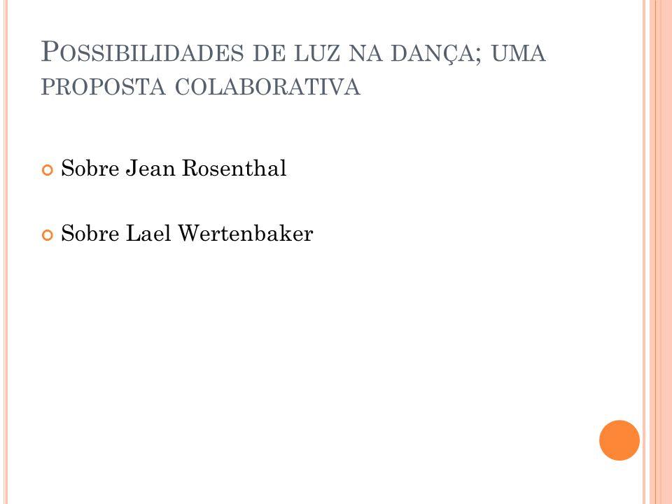 P OSSIBILIDADES DE LUZ NA DANÇA ; UMA PROPOSTA COLABORATIVA Sobre Jean Rosenthal Sobre Lael Wertenbaker