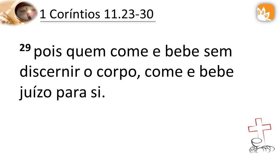 1 Coríntios 11.23-30 29 pois quem come e bebe sem discernir o corpo, come e bebe juízo para si.