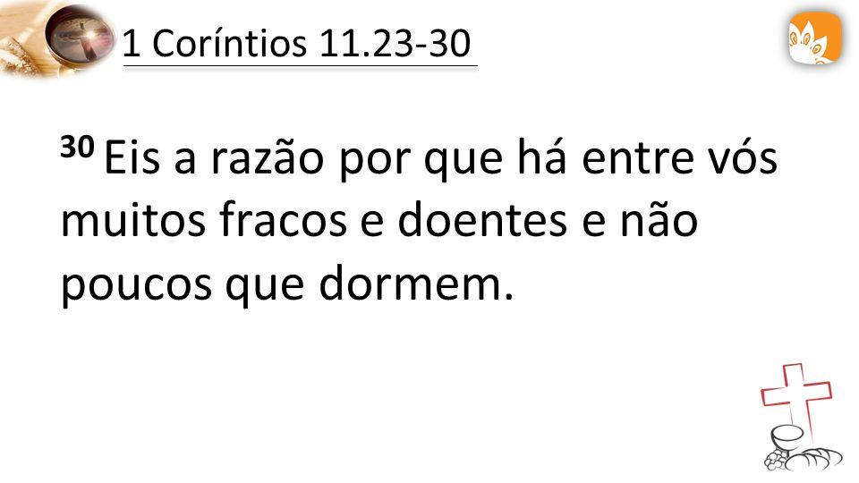 1 Coríntios 11.23-30 30 Eis a razão por que há entre vós muitos fracos e doentes e não poucos que dormem.