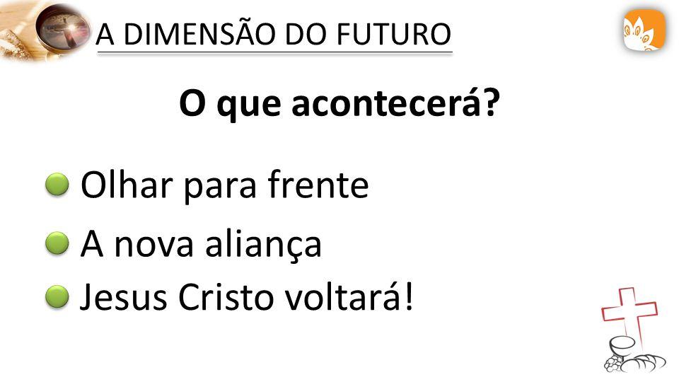A DIMENSÃO DO FUTURO O que acontecerá? Olhar para frente A nova aliança Jesus Cristo voltará!