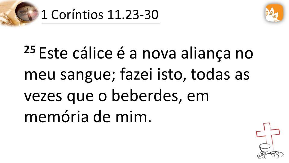 1 Coríntios 11.23-30 25 Este cálice é a nova aliança no meu sangue; fazei isto, todas as vezes que o beberdes, em memória de mim.