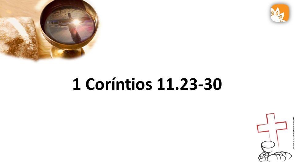 1 Coríntios 11.23-30 27 Por isso, aquele que comer o pão ou beber o cálice do Senhor, indignamente, será réu do corpo e do sangue do Senhor.
