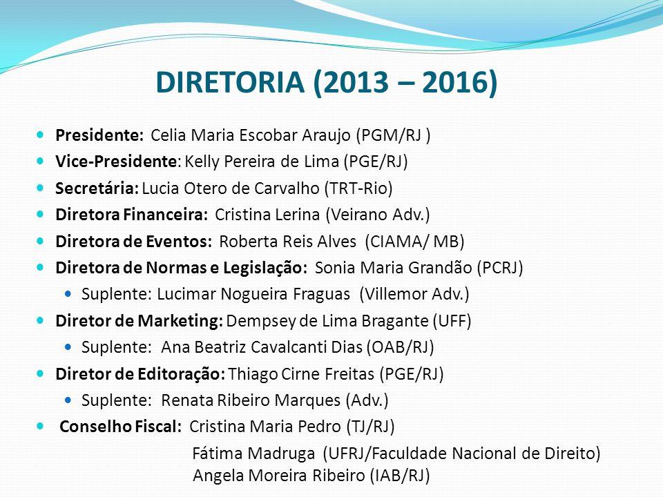 DIRETORIA (2013 – 2016) Presidente: Celia Maria Escobar Araujo (PGM/RJ ) Vice-Presidente: Kelly Pereira de Lima (PGE/RJ) Secretária: Lucia Otero de Carvalho (TRT-Rio) Diretora Financeira: Cristina Lerina (Veirano Adv.) Diretora de Eventos: Roberta Reis Alves (CIAMA/ MB) Diretora de Normas e Legislação: Sonia Maria Grandão (PCRJ) Suplente: Lucimar Nogueira Fraguas (Villemor Adv.) Diretor de Marketing: Dempsey de Lima Bragante (UFF) Suplente: Ana Beatriz Cavalcanti Dias (OAB/RJ) Diretor de Editoração: Thiago Cirne Freitas (PGE/RJ) Suplente: Renata Ribeiro Marques (Adv.) Conselho Fiscal: Cristina Maria Pedro (TJ/RJ) Fátima Madruga (UFRJ/Faculdade Nacional de Direito) Angela Moreira Ribeiro (IAB/RJ)