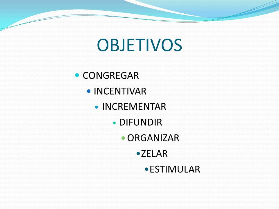 OBJETIVOS CONGREGAR INCENTIVAR INCREMENTAR DIFUNDIR ORGANIZAR ZELAR ESTIMULAR