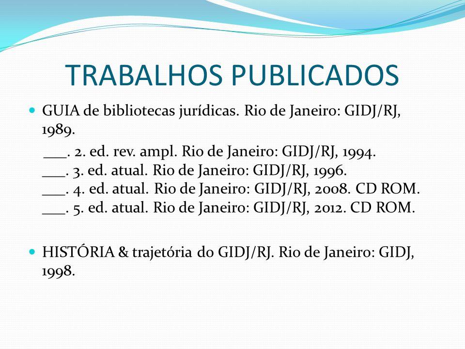 TRABALHOS PUBLICADOS GUIA de bibliotecas jurídicas. Rio de Janeiro: GIDJ/RJ, 1989. ___. 2. ed. rev. ampl. Rio de Janeiro: GIDJ/RJ, 1994. ___. 3. ed. a