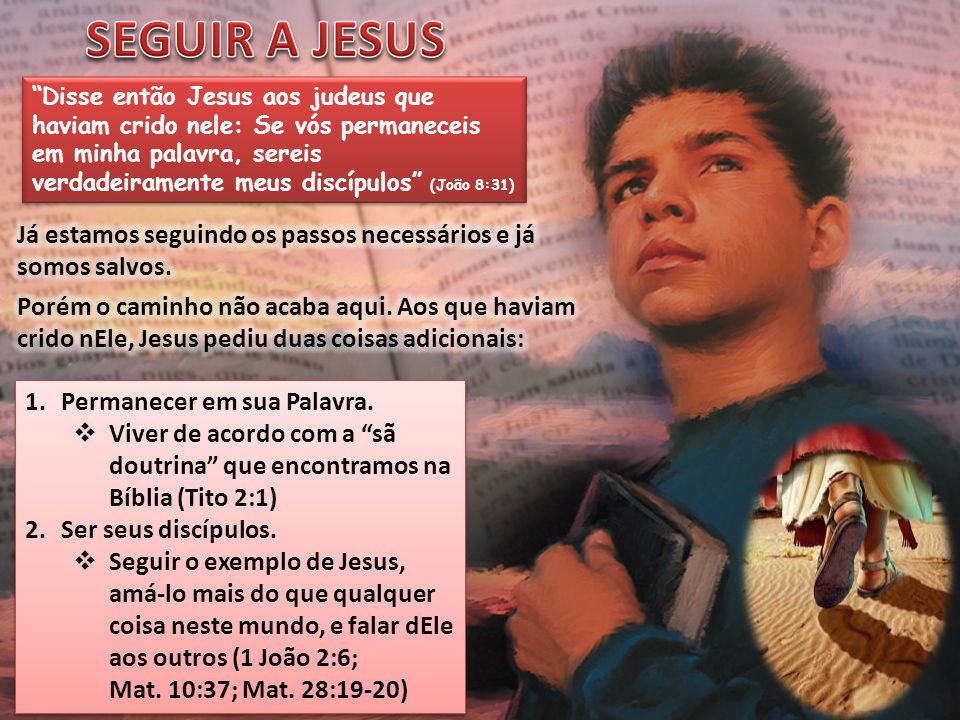 """""""Disse então Jesus aos judeus que haviam crido nele: Se vós permaneceis em minha palavra, sereis verdadeiramente meus discípulos"""" (João 8:31) 1.Perman"""
