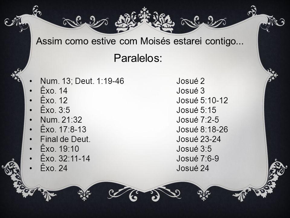 Assim como estive com Moisés estarei contigo... Paralelos: Num. 13; Deut. 1:19-46 Josué 2 Êxo. 14 Josué 3 Êxo. 12 Josué 5:10-12 Êxo. 3:5 Josué 5:15 Nu