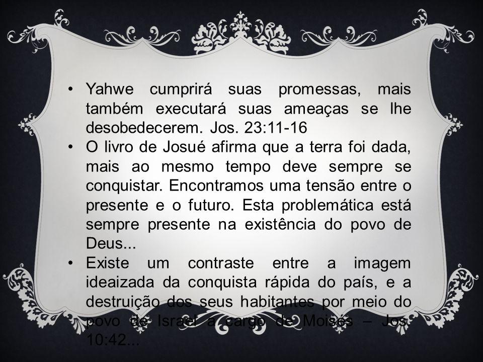 Yahwe cumprirá suas promessas, mais também executará suas ameaças se lhe desobedecerem. Jos. 23:11-16 O livro de Josué afirma que a terra foi dada, ma