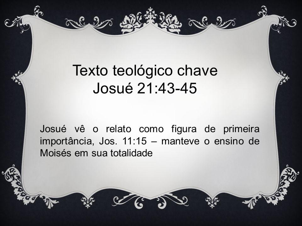 Texto teológico chave Josué 21:43-45 Josué vê o relato como figura de primeira importância, Jos. 11:15 – manteve o ensino de Moisés em sua totalidade