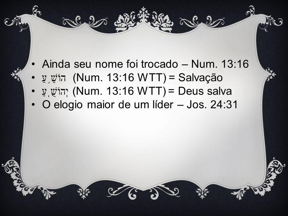 Ainda seu nome foi trocado – Num. 13:16 הוֹשֵׁ ֥ עַ (Num. 13:16 WTT) = Salvação יְהוֹשֻֽׁעַ (Num. 13:16 WTT) = Deus salva O elogio maior de um líder –