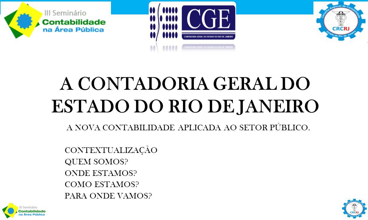 A CONTADORIA GERAL DO ESTADO DO RIO DE JANEIRO A NOVA CONTABILIDADE APLICADA AO SETOR PÚBLICO. CONTEXTUALIZAÇÃO QUEM SOMOS? ONDE ESTAMOS? COMO ESTAMOS