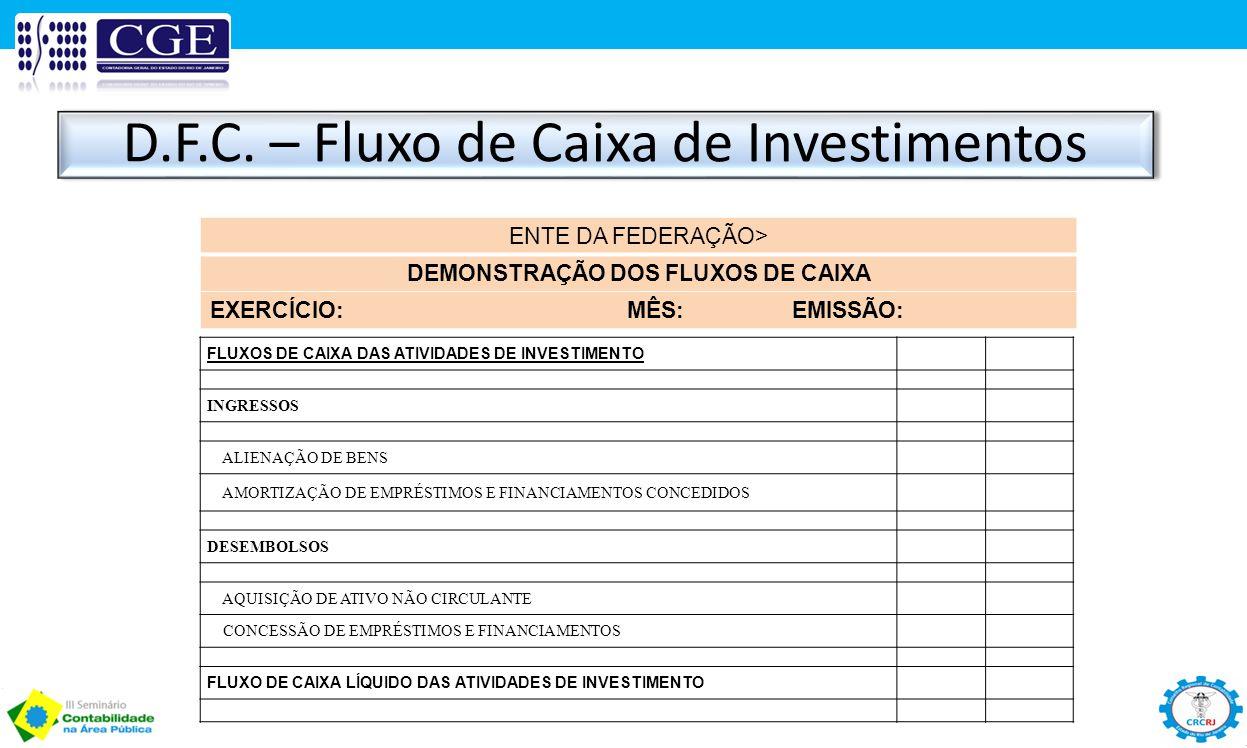 D.F.C. – Fluxo de Caixa de Investimentos ENTE DA FEDERAÇÃO> DEMONSTRAÇÃO DOS FLUXOS DE CAIXA EXERCÍCIO: MÊS: EMISSÃO: FLUXOS DE CAIXA DAS ATIVIDADES D