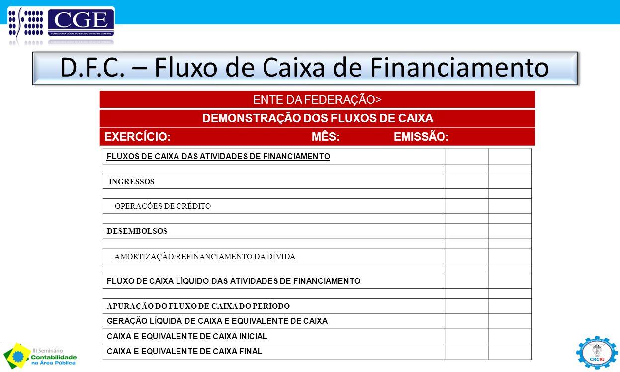 D.F.C. – Fluxo de Caixa de Financiamento ENTE DA FEDERAÇÃO> DEMONSTRAÇÃO DOS FLUXOS DE CAIXA EXERCÍCIO: MÊS: EMISSÃO: FLUXOS DE CAIXA DAS ATIVIDADES D