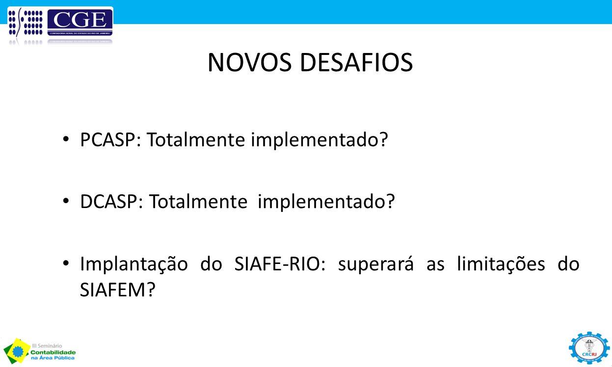 NOVOS DESAFIOS PCASP: Totalmente implementado? DCASP: Totalmente implementado? Implantação do SIAFE-RIO: superará as limitações do SIAFEM?