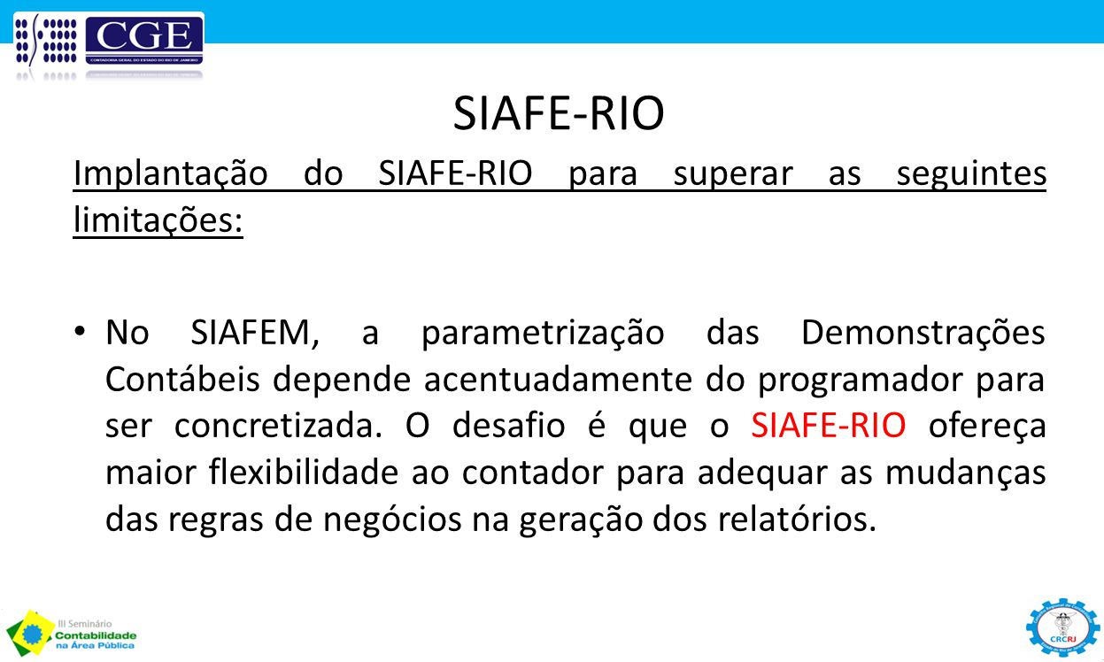 SIAFE-RIO Implantação do SIAFE-RIO para superar as seguintes limitações: No SIAFEM, a parametrização das Demonstrações Contábeis depende acentuadament
