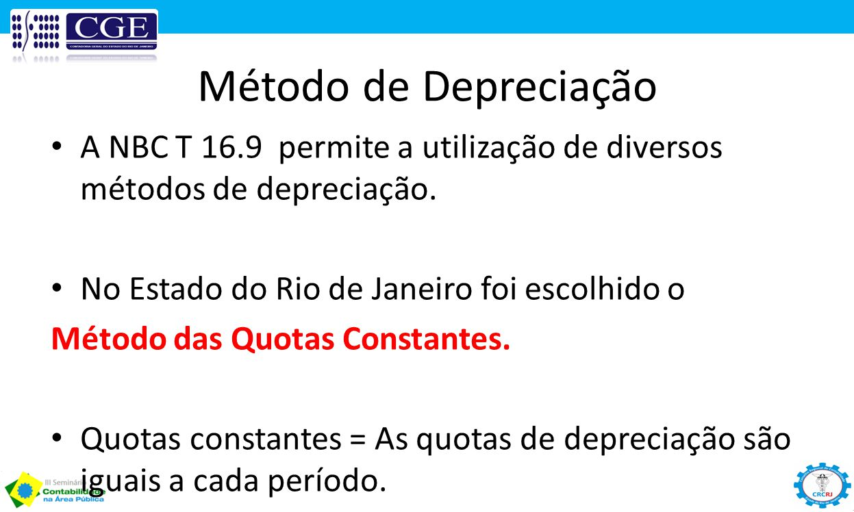 Método de Depreciação A NBC T 16.9 permite a utilização de diversos métodos de depreciação. No Estado do Rio de Janeiro foi escolhido o Método das Quo