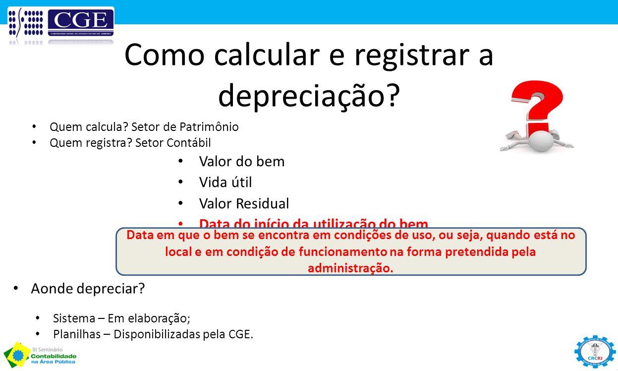 Como calcular e registrar a depreciação? Valor do bem Vida útil Valor Residual Data do início da utilização do bem Aonde depreciar? Quem calcula? Seto