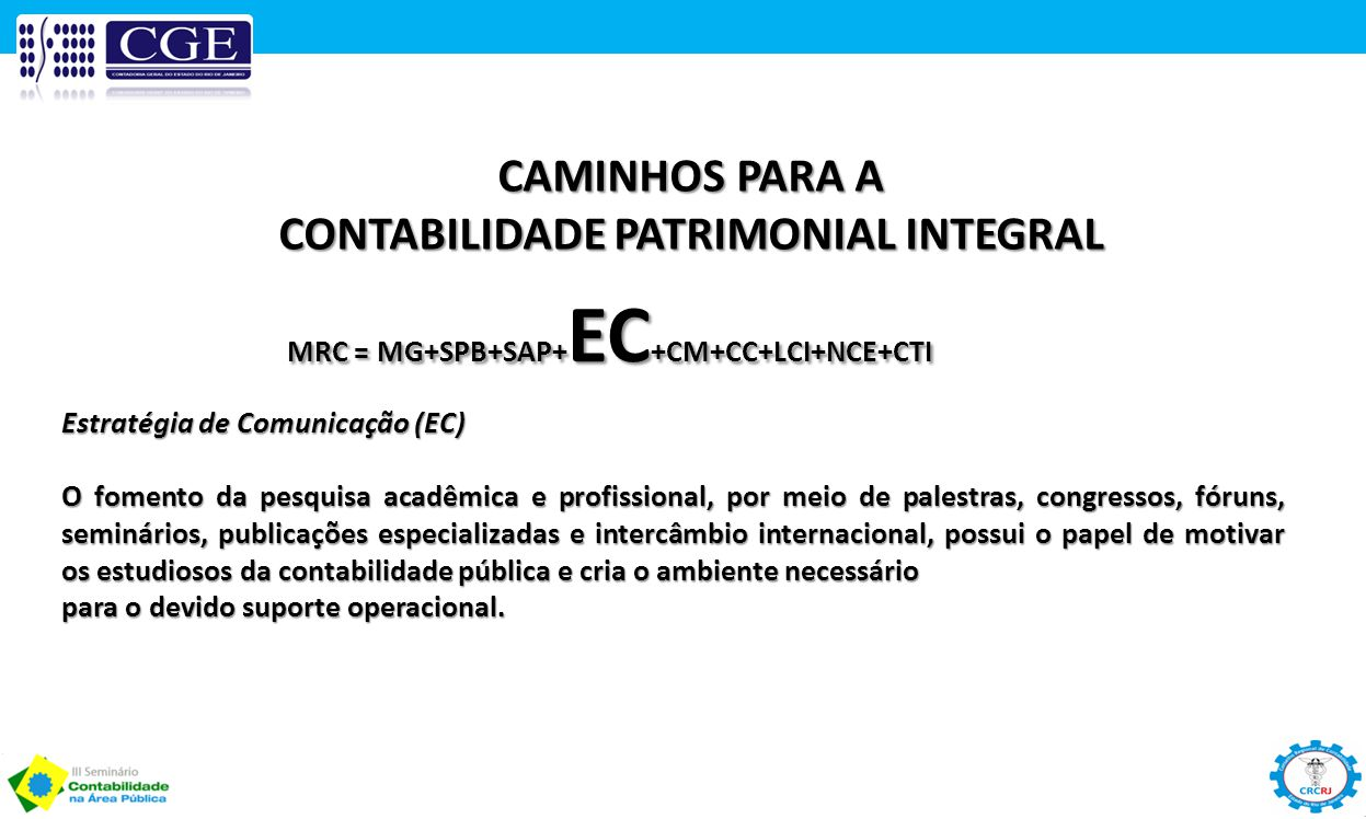 CAMINHOS PARA A CONTABILIDADE PATRIMONIAL INTEGRAL MRC = MG+SPB+SAP+ EC +CM+CC+LCI+NCE+CTI Estratégia de Comunicação (EC) O fomento da pesquisa acadêm