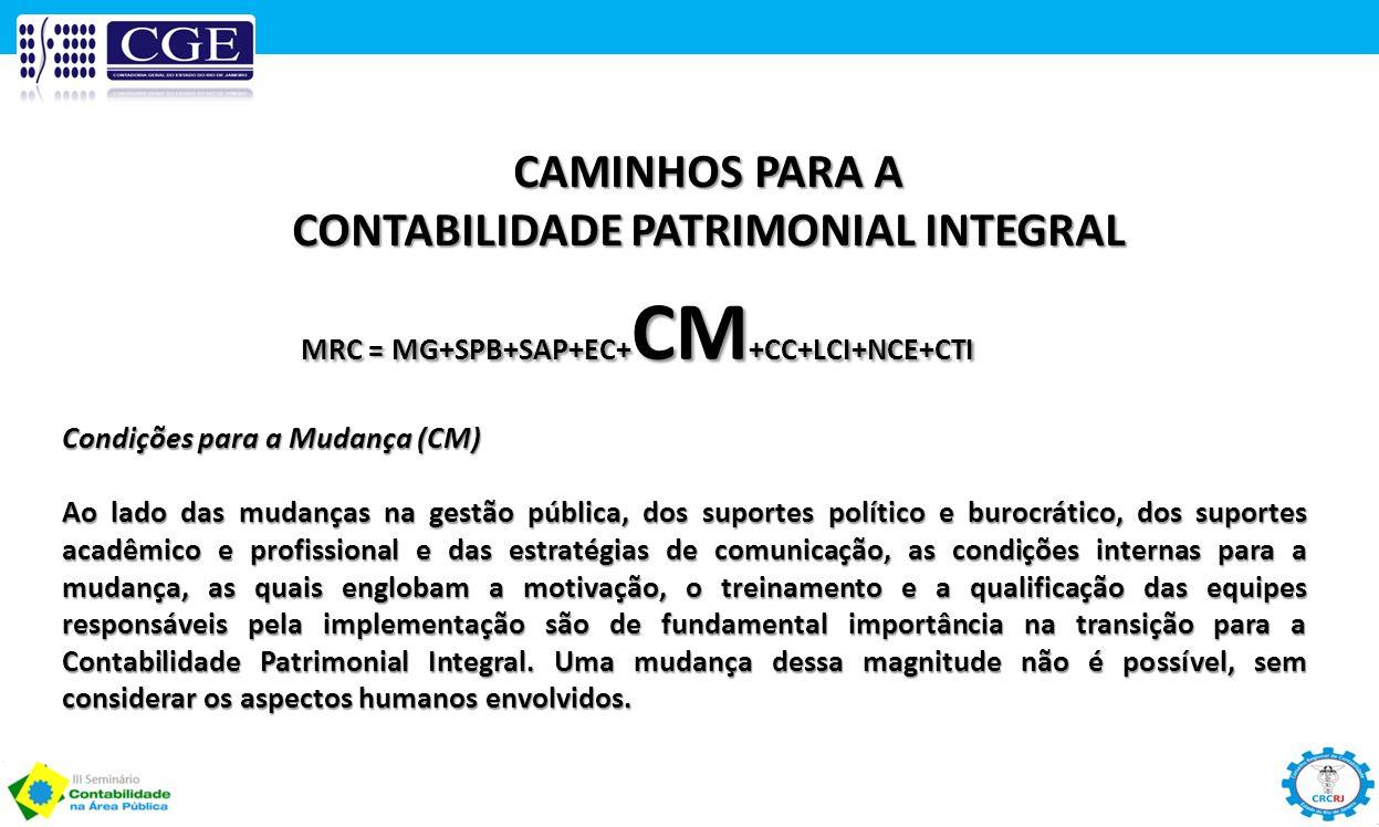 CAMINHOS PARA A CONTABILIDADE PATRIMONIAL INTEGRAL MRC = MG+SPB+SAP+EC+ CM +CC+LCI+NCE+CTI Condições para a Mudança (CM) Ao lado das mudanças na gestã