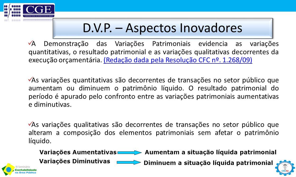 D.V.P. – Aspectos Inovadores Variações AumentativasAumentam a situação líquida patrimonial Variações Diminutivas Diminuem a situação líquida patrimoni